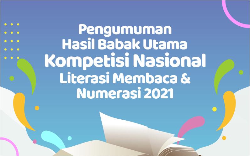 PENGUMUMAN HASIL BABAK UTAMA KOMPETISI NASIONAL LITERASI MEMBACA DAN NUMERASI BP 2021